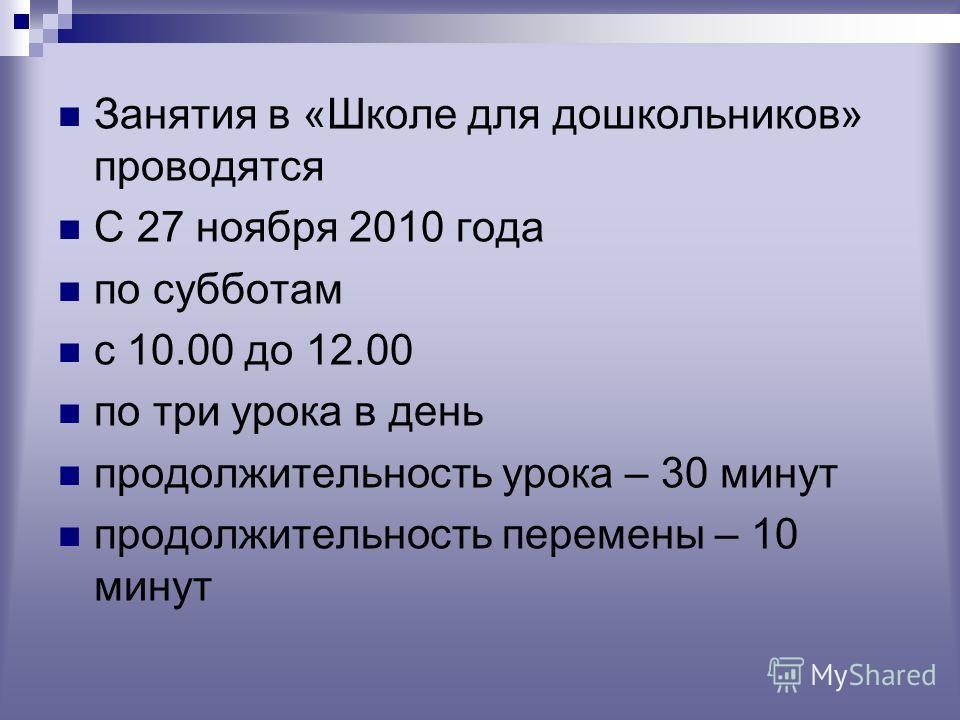 Занятия в «Школе для дошкольников» проводятся С 27 ноября 2010 года по субботам с 10.00 до 12.00 по три урока в день продолжительность урока – 30 минут продолжительность перемены – 10 минут