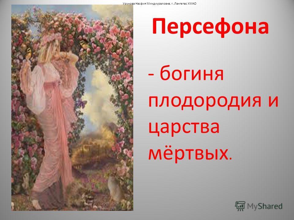 Персефона - богиня плодородия и царства мёртвых. Урунова Насфия Миндиураловна. г. Лангепас ХМАО
