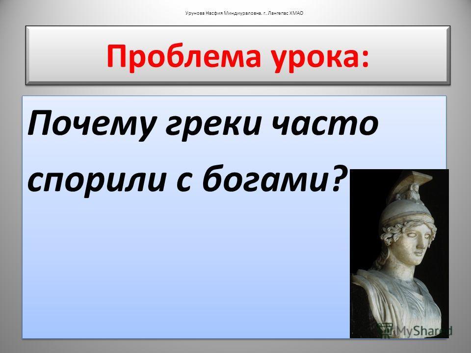 Проблема урока: Почему греки часто спорили с богами? Почему греки часто спорили с богами? Урунова Насфия Миндиураловна. г. Лангепас ХМАО