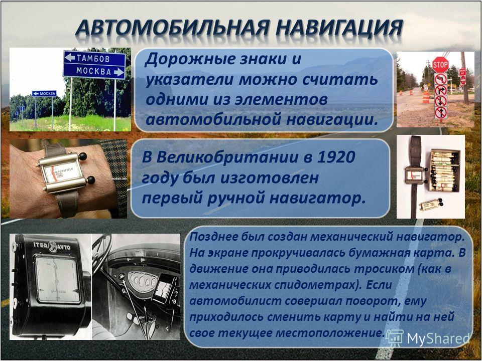 В Великобритании в 1920 году был изготовлен первый ручной навигатор. Дорожные знаки и указатели можно считать одними из элементов автомобильной навигации. Позднее был создан механический навигатор. На экране прокручивалась бумажная карта. В движение