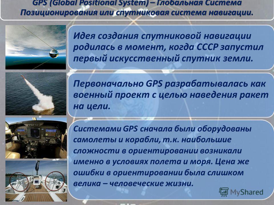 GPS (Global Positional System) – Глобальная Система Позиционирования или спутниковая система навигации. Идея создания спутниковой навигации родилась в момент, когда СССР запустил первый искусственный спутник земли. Первоначально GPS разрабатывалась к