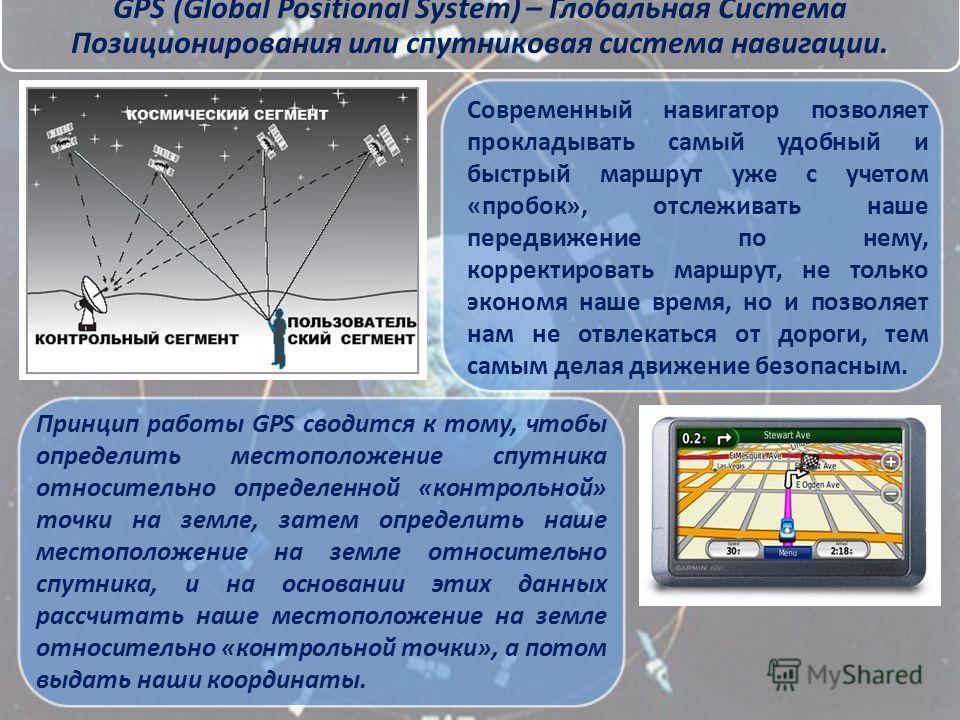 GPS (Global Positional System) – Глобальная Система Позиционирования или спутниковая система навигации. Принцип работы GPS сводится к тому, чтобы определить местоположение спутника относительно определенной «контрольной» точки на земле, затем определ