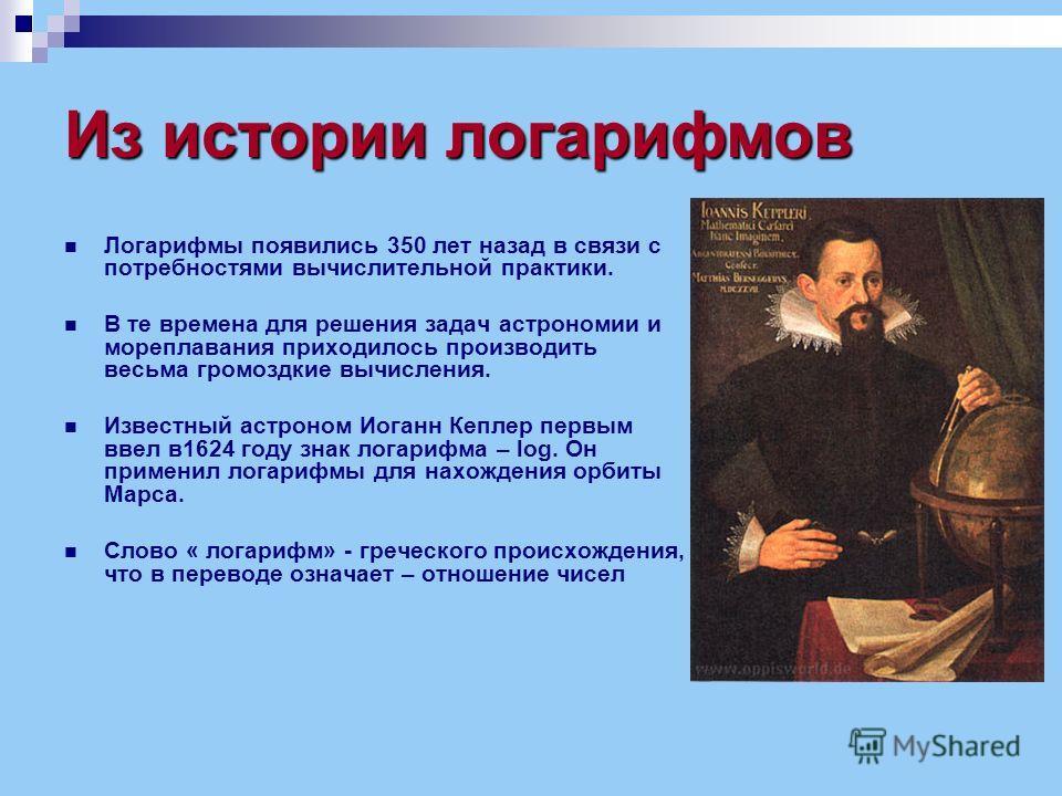 Из истории логарифмов Логарифмы появились 350 лет назад в связи с потребностями вычислительной практики. В те времена для решения задач астрономии и мореплавания приходилось производить весьма громоздкие вычисления. Известный астроном Иоганн Кеплер п