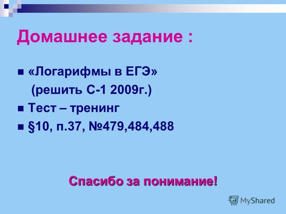 Домашнее задание : «Логарифмы в ЕГЭ» (решить С-1 2009г.) Тест – тренинг §10, п.37, 479,484,488 Спасибо за понимание!
