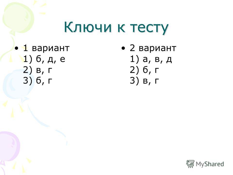 Ключи к тесту 1 вариант 1) б, д, е 2) в, г 3) б, г 2 вариант 1) а, в, д 2) б, г 3) в, г