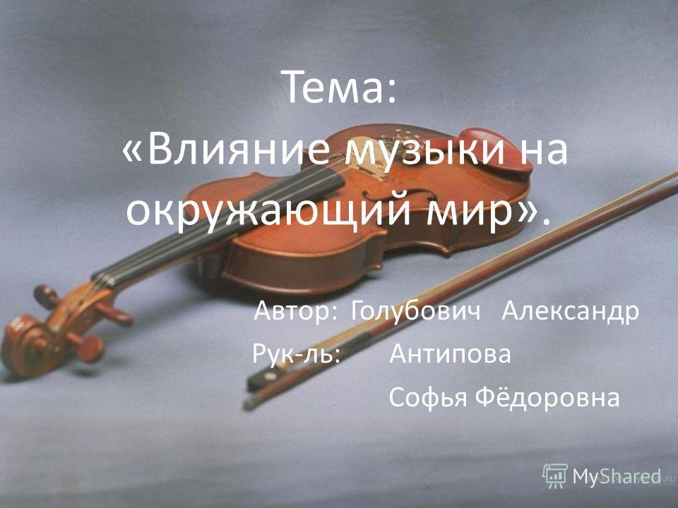 Тема: «Влияние музыки на окружающий мир». Автор: Голубович Александр Рук-ль: Антипова Софья Фёдоровна