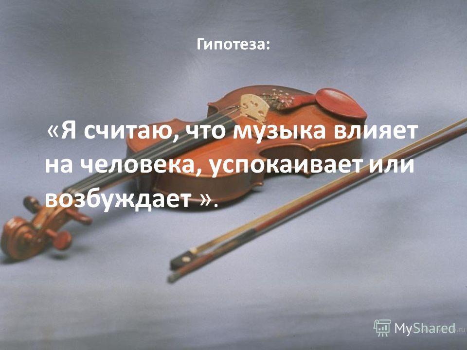 Гипотеза: «Я считаю, что музыка влияет на человека, успокаивает или возбуждает ».