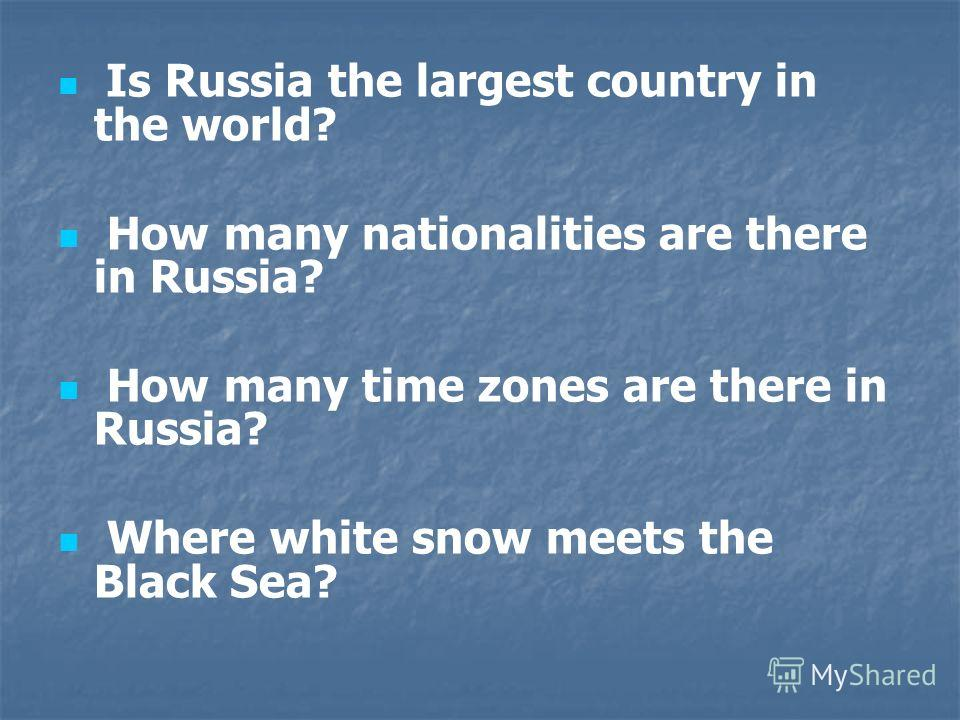 Is Russia the largest country in the world? How many nationalities are there in Russia? How many time zones are there in Russia? Where white snow meets the Black Sea?