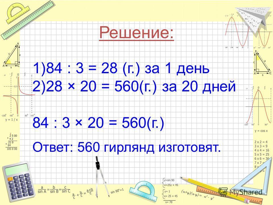 Решение: 1)84 : 3 = 28 (г.) за 1 день 2)28 × 20 = 560(г.) за 20 дней 84 : 3 × 20 = 560(г.) Ответ: 560 гирлянд изготовят.