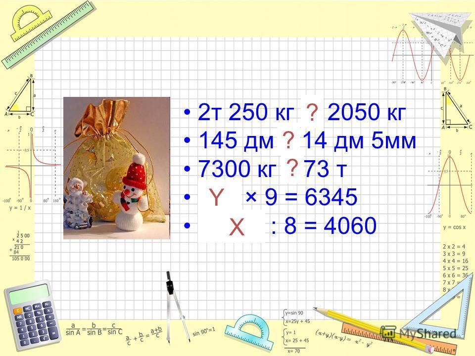 2т 250 кг > 2050 кг 145 дм > 14 дм 5мм 7300 кг < 73 т 705 × 9 = 6345 32480 : 8 = 4060 ? ? ? Y X