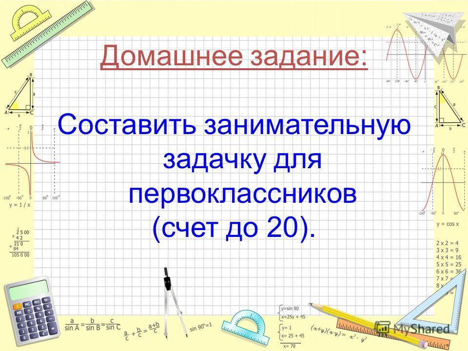 Домашнее задание: Составить занимательную задачку для первоклассников (счет до 20).
