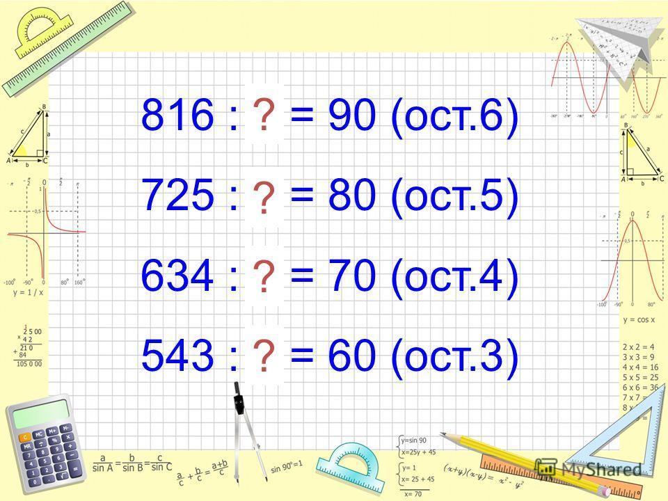 816 : 9 = 90 (ост.6) 725 : 9 = 80 (ост.5) 634 : 9 = 70 (ост.4) 543 : 9 = 60 (ост.3) ? ? ? ?