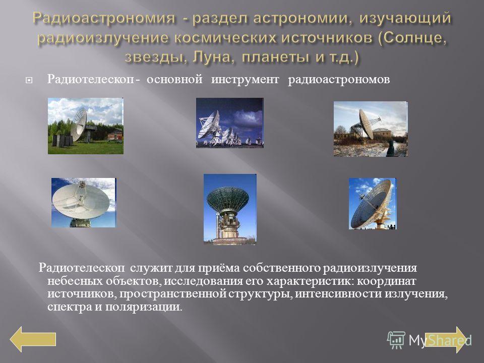 Радиотелескоп - основной инструмент радиоастрономов Радиотелескоп служит для приёма собственного радиоизлучения небесных объектов, исследования его характеристик : координат источников, пространственной структуры, интенсивности излучения, спектра и п