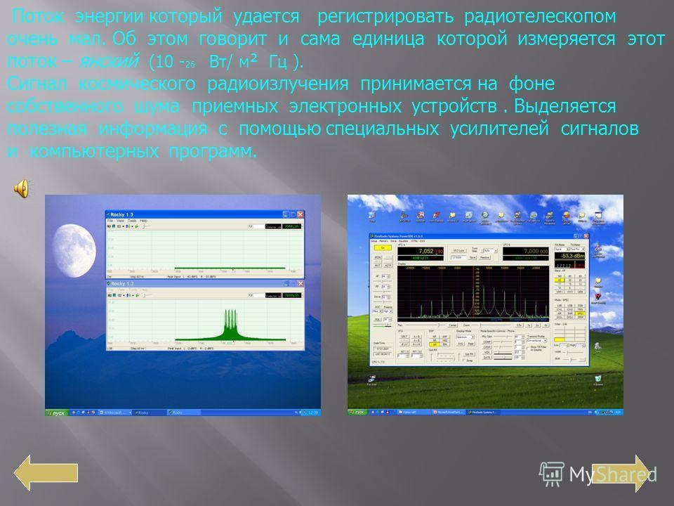 Поток энергии который удается регистрировать радиотелескопом очень мал. Об этом говорит и сама единица которой измеряется этот поток – янский (10 - 26 Вт/ м ² Гц ). Сигнал космического радиоизлучения принимается на фоне собственного шума приемных эле