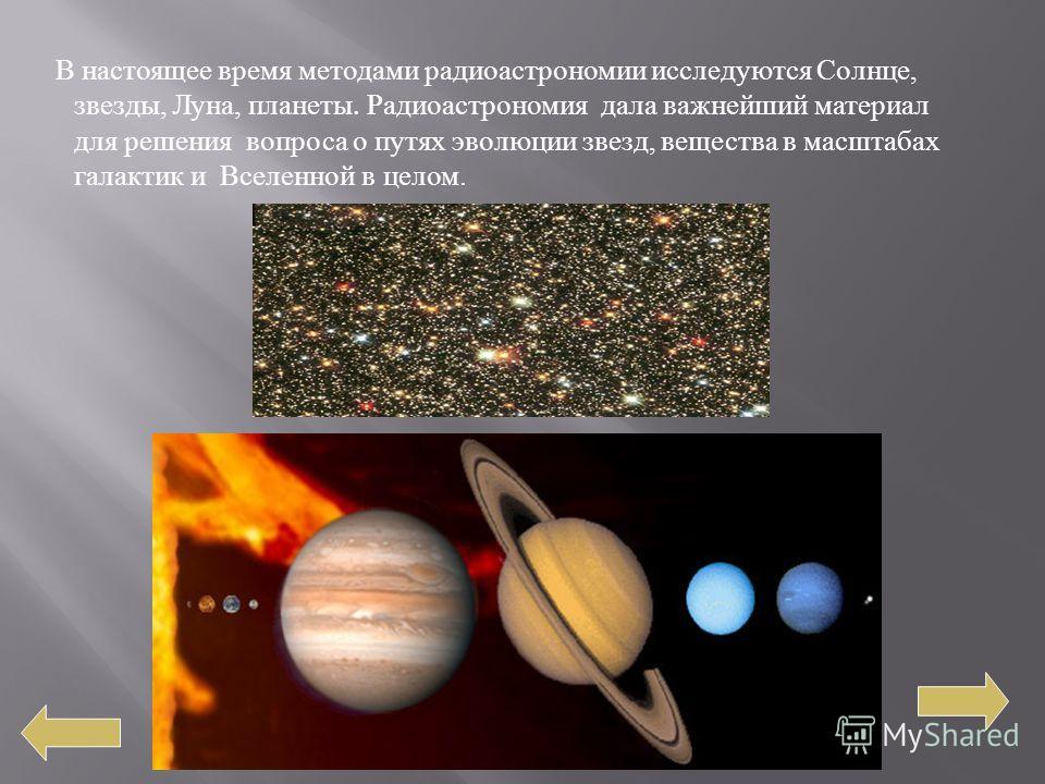 В настоящее время методами радиоастрономии исследуются Солнце, звезды, Луна, планеты. Радиоастрономия дала важнейший материал для решения вопроса о путях эволюции звезд, вещества в масштабах галактик и Вселенной в целом.