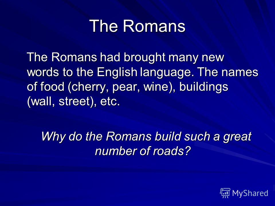 The Romans The Romans had brought many new words to the English language. The names of food (cherry, pear, wine), buildings (wall, street), etc. Why do the Romans build such a great number of roads?