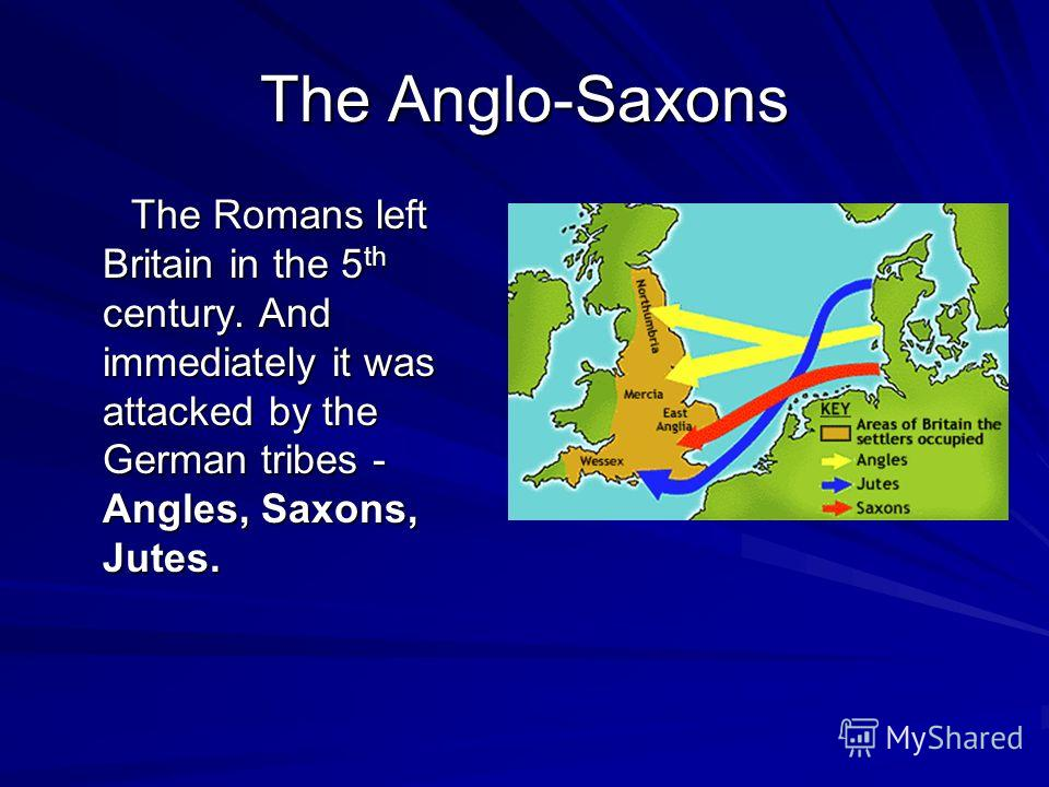 The Anglo-Saxons The Romans left Britain in the 5 th century. And immediately it was attacked by the German tribes - Angles, Saxons, Jutes. The Romans left Britain in the 5 th century. And immediately it was attacked by the German tribes - Angles, Sa