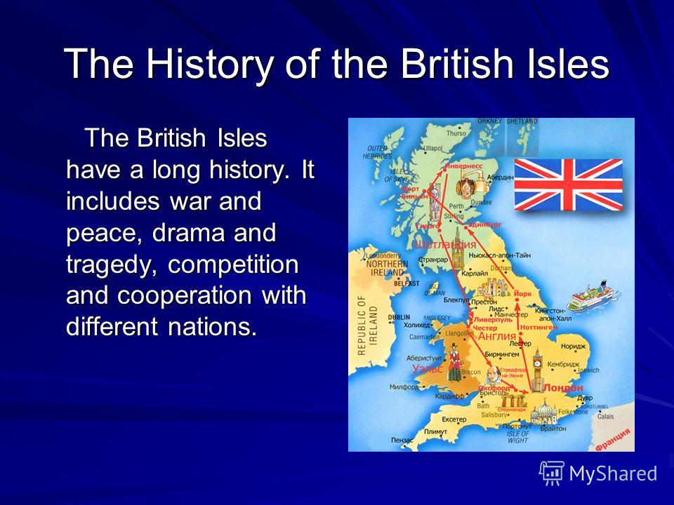 The History of the British Isles The British Isles have a long history. It includes war and peace, drama and tragedy, competition and cooperation with different nations. The British Isles have a long history. It includes war and peace, drama and trag