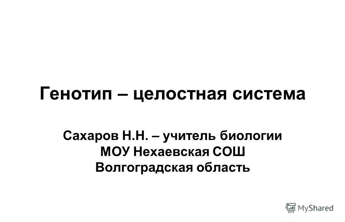 Генотип – целостная система Сахаров Н.Н. – учитель биологии МОУ Нехаевская СОШ Волгоградская область