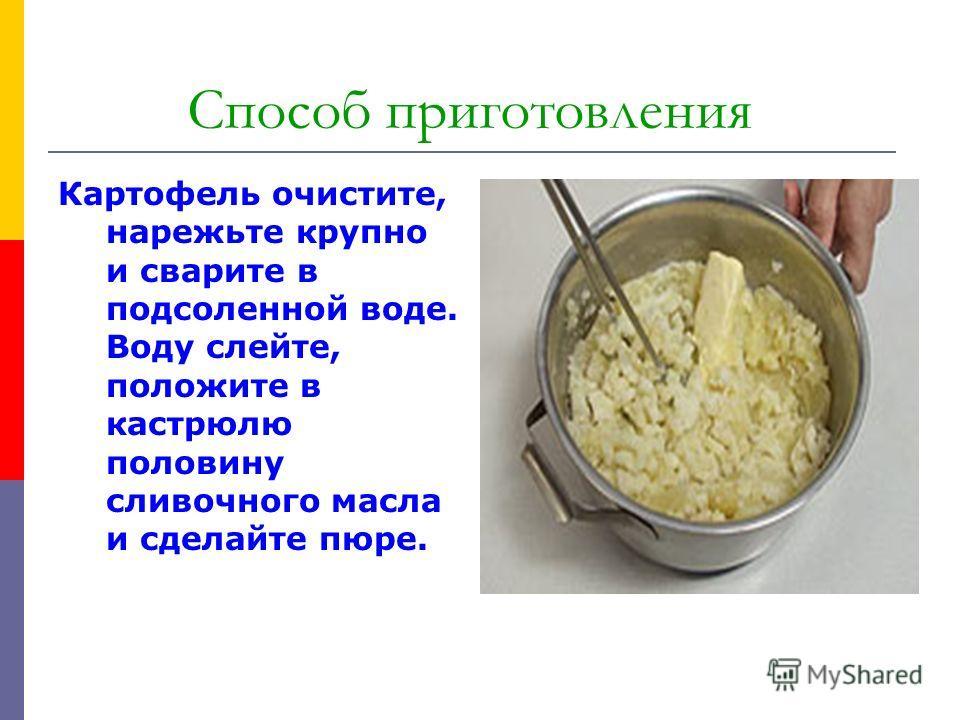 Способ приготовления Картофель очистите, нарежьте крупно и сварите в подсоленной воде. Воду слейте, положите в кастрюлю половину сливочного масла и сделайте пюре.