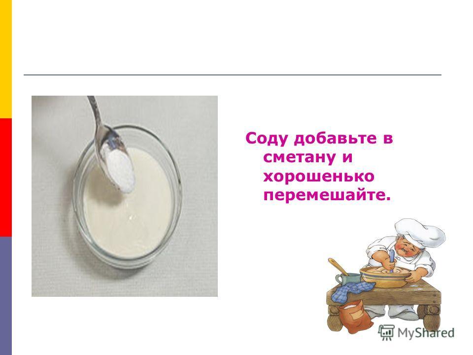 Соду добавьте в сметану и хорошенько перемешайте.