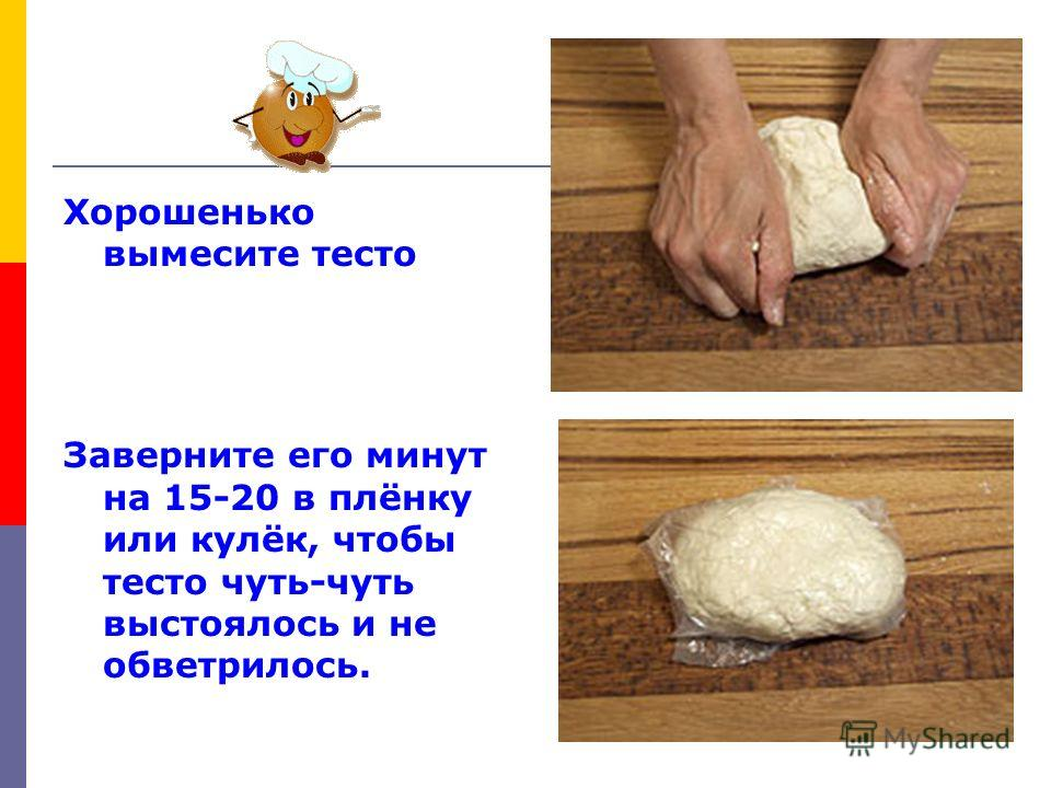 Хорошенько вымесите тесто Заверните его минут на 15-20 в плёнку или кулёк, чтобы тесто чуть-чуть выстоялось и не обветрилось.