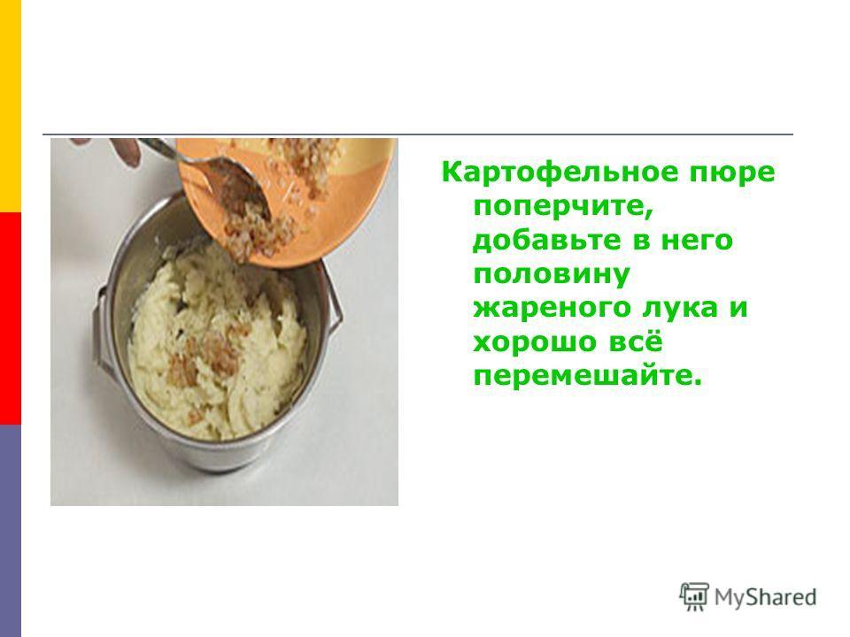 Картофельное пюре поперчите, добавьте в него половину жареного лука и хорошо всё перемешайте.