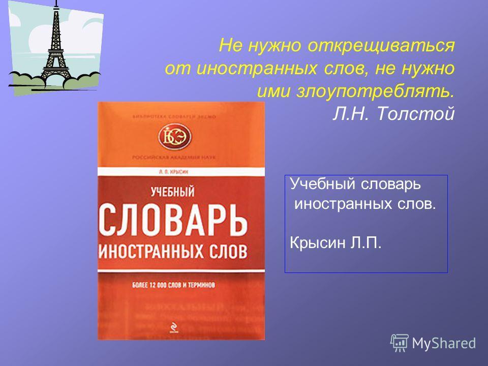Не нужно открещиваться от иностранных слов, не нужно ими злоупотреблять. Л.Н. Толстой Учебный словарь иностранных слов. Крысин Л.П.