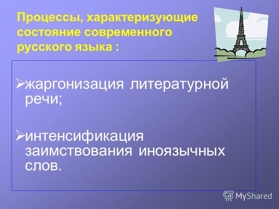 Процессы, характеризующие состояние современного русского языка : жаргонизация литературной речи; интенсификация заимствования иноязычных слов.
