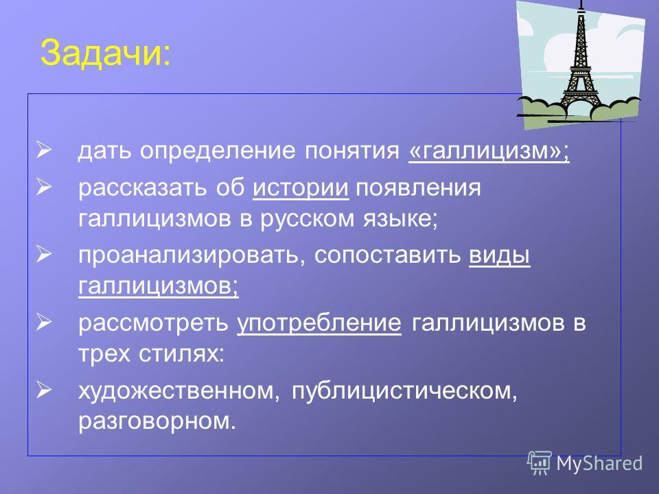 Задачи: дать определение понятия «галлицизм»; рассказать об истории появления галлицизмов в русском языке; проанализировать, сопоставить виды галлицизмов; рассмотреть употребление галлицизмов в трех стилях: художественном, публицистическом, разговорн