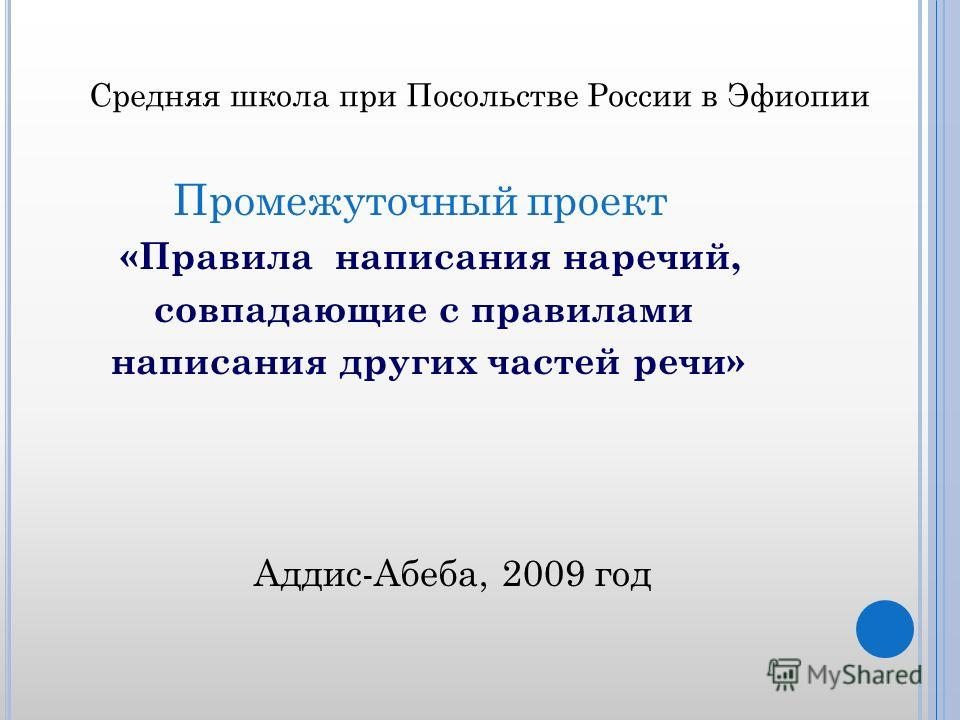 Средняя школа при Посольстве России в Эфиопии Промежуточный проект «Правила написания наречий, совпадающие с правилами написания других частей речи» Аддис-Абеба, 2009 год