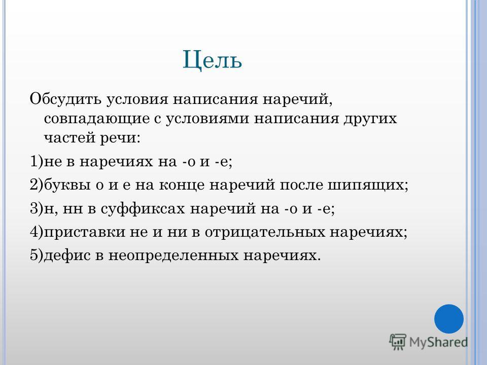 Цель Обсудить условия написания наречий, совпадающие с условиями написания других частей речи: 1)не в наречиях на -о и -е; 2)буквы о и е на конце наречий после шипящих; 3)н, нн в суффиксах наречий на -о и -е; 4)приставки не и ни в отрицательных нареч