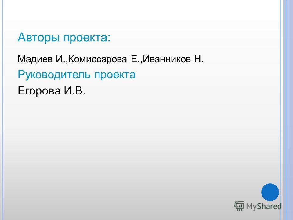 Авторы проекта: Мадиев И.,Комиссарова Е.,Иванников Н. Руководитель проекта Егорова И.В.