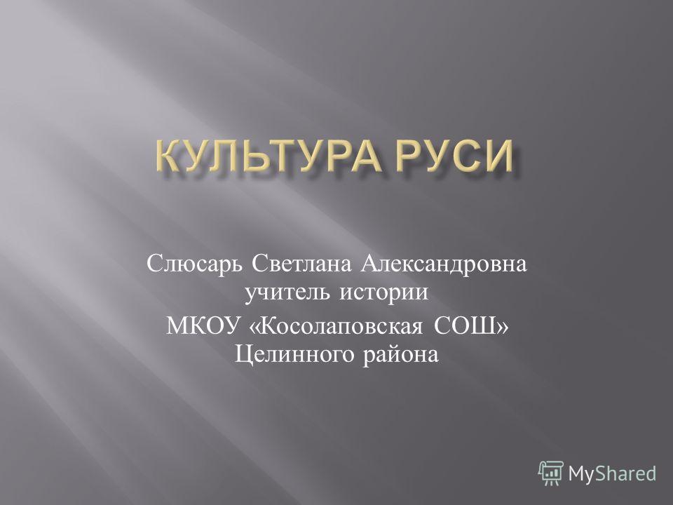 Слюсарь Светлана Александровна учитель истории МКОУ « Косолаповская СОШ » Целинного района