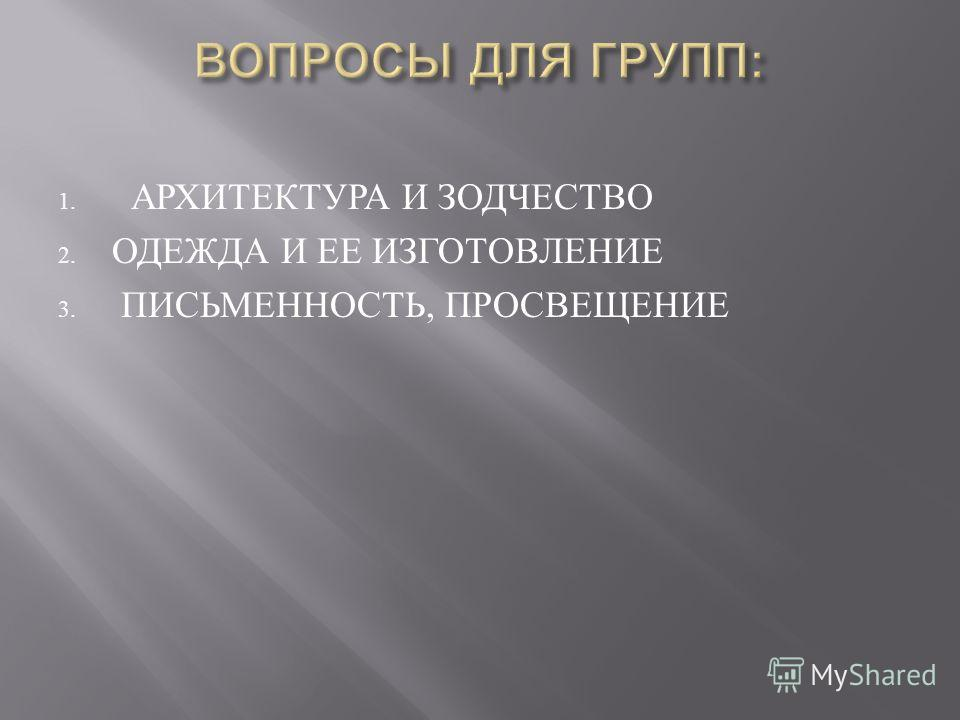 1. АРХИТЕКТУРА И ЗОДЧЕСТВО 2. ОДЕЖДА И ЕЕ ИЗГОТОВЛЕНИЕ 3. ПИСЬМЕННОСТЬ, ПРОСВЕЩЕНИЕ
