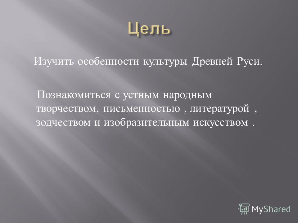 Изучить особенности культуры Древней Руси. Познакомиться с устным народным творчеством, письменностью, литературой, зодчеством и изобразительным искусством.