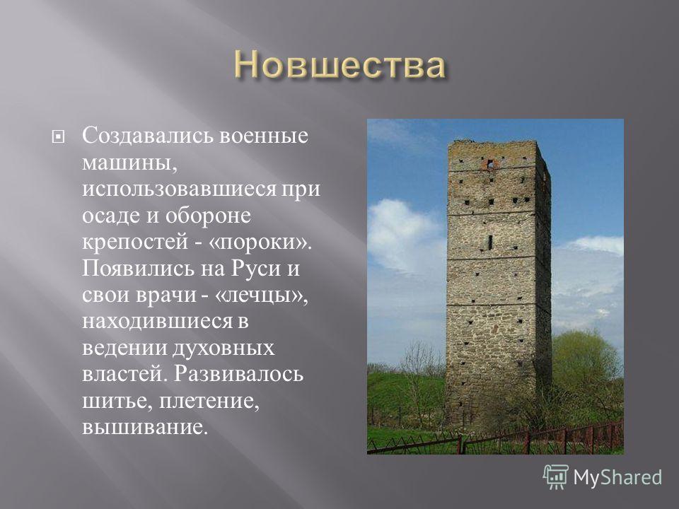 Создавались военные машины, использовавшиеся при осаде и обороне крепостей - « пороки ». Появились на Руси и свои врачи - « лечцы », находившиеся в ведении духовных властей. Развивалось шитье, плетение, вышивание.