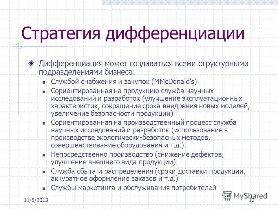 11/8/201312 Стратегия дифференциации Дифференциация может создаваться всеми структурными подразделениями бизнеса: Службой снабжения и закупок (МMcDonald's) Сориентированная на продукцию служба научных исследований и разработок (улучшение эксплуатацио