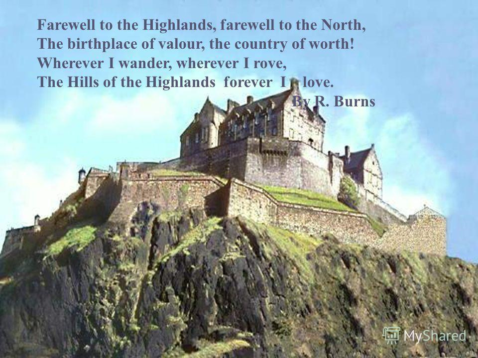 Farewell to the Highlands, farewell to the North, The birthplace of valour, the country of worth! Wherever I wander, wherever I rove, The Hills of the Highlands forever I love. By R. Burns