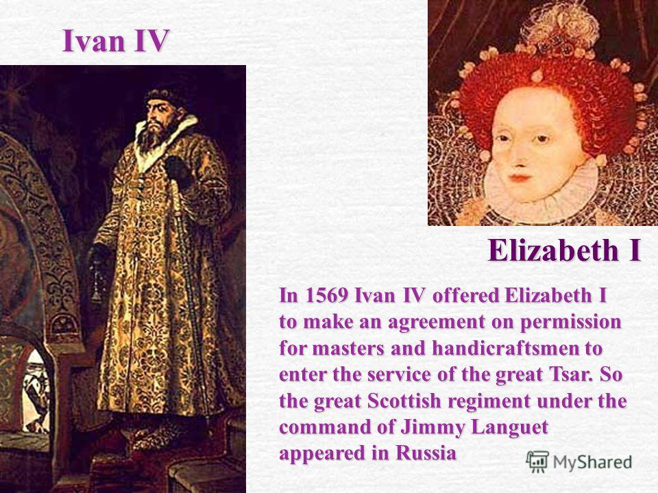 Ivan IV E lizabeth I In 1569 Ivan IV offered Elizabeth I to make an agreement on permission for masters and handicraftsmen to enter the service of the great Tsar. So the great Scottish regiment under the command of Jimmy Languet appeared in Russia