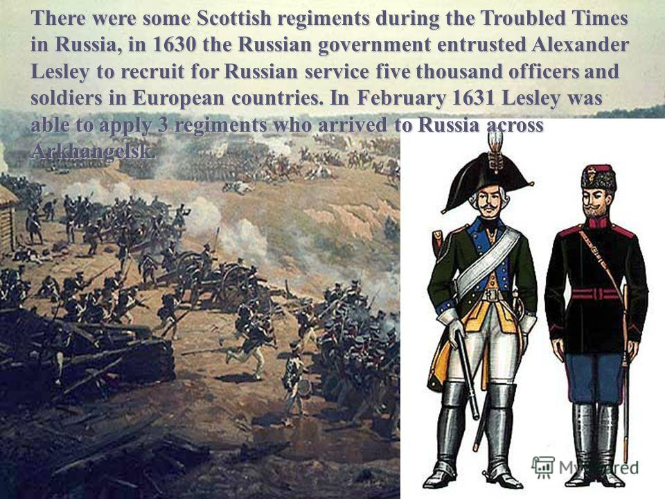 There were some Scottish regiments during the Troubled Times in Russia, in 1630 the Russian government entrusted Alexander Lesley to recruit for Russian service five thousand officers and soldiers in European countries. In February 1631 Lesley was ab