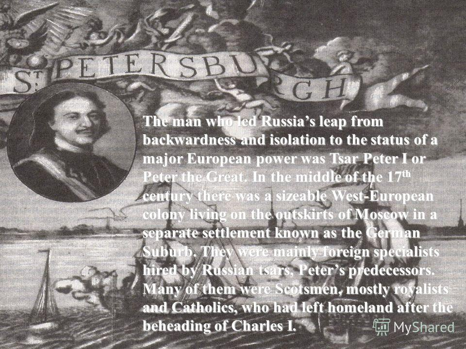 The man who led Russias leap from backwardness and isolation to the status of a major European power was Tsar Peter I or Peter the Great. In the middle of the 17th century there was a sizeable West-European colony living on the outskirts of Moscow in