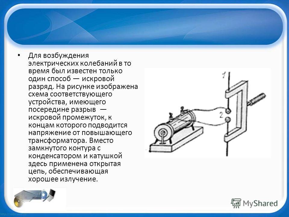 Для возбуждения электрических колебаний в то время был известен только один способ искровой разряд. На рисунке изображена схема соответствующего устройства, имеющего посередине разрыв искровой промежуток, к концам которого подводится напряжение от по