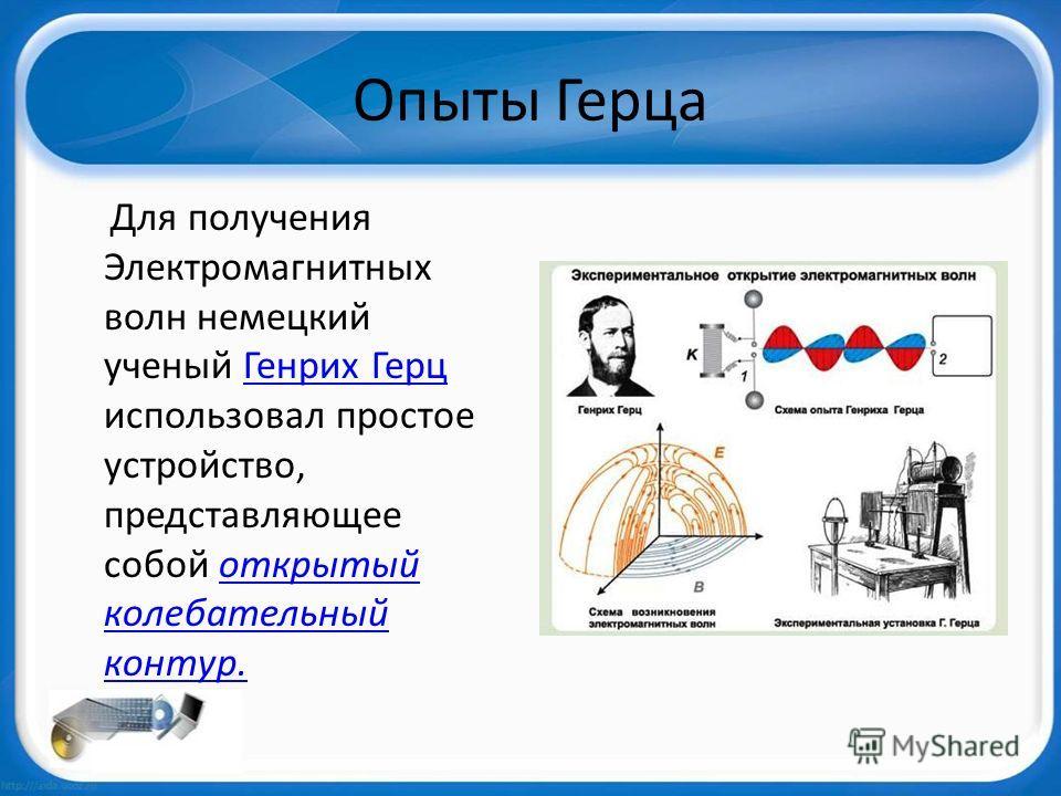 Опыты Герца Для получения Электромагнитных волн немецкий ученый Генрих Герц использовал простое устройство, представляющее собой открытый колебательный контур.Генрих Герцоткрытый колебательный контур.