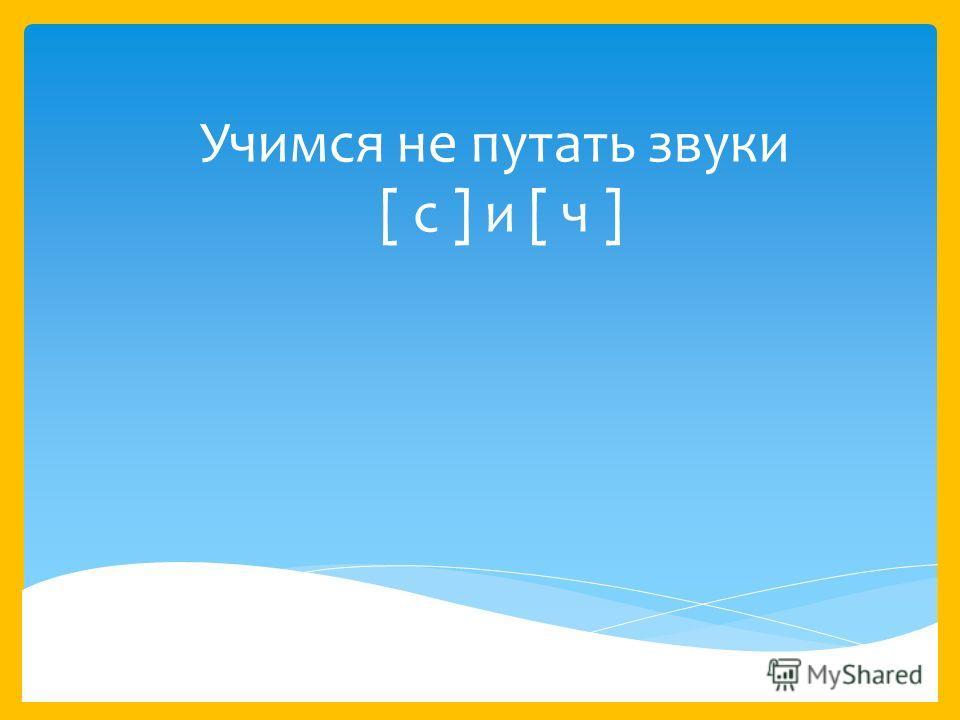 Учимся не путать звуки [ с ] и [ ч ]