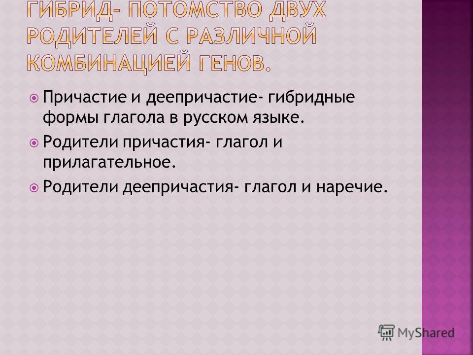 Причастие и деепричастие- гибридные формы глагола в русском языке. Родители причастия- глагол и прилагательное. Родители деепричастия- глагол и наречие.