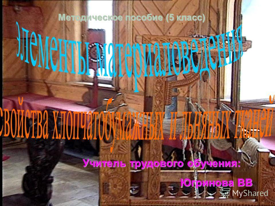 Методическое пособие (5 класс) Учитель трудового обучения: Учитель трудового обучения: Югринова ВВ Югринова ВВ
