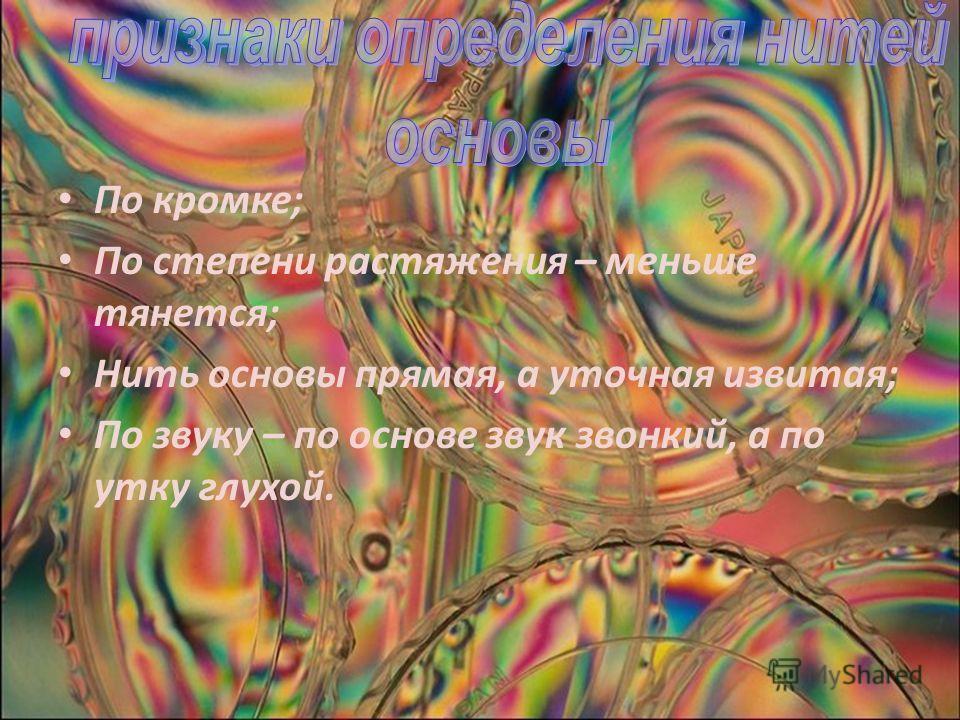 По кромке; По степени растяжения – меньше тянется; Нить основы прямая, а уточная извитая; По звуку – по основе звук звонкий, а по утку глухой.
