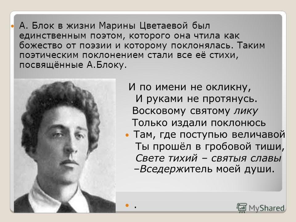А. Блок в жизни Марины Цветаевой был единственным поэтом, которого она чтила как божество от поэзии и которому поклонялась. Таким поэтическим поклонением стали все её стихи, посвящённые А.Блоку. И по имени не окликну, И руками не протянусь. Восковому