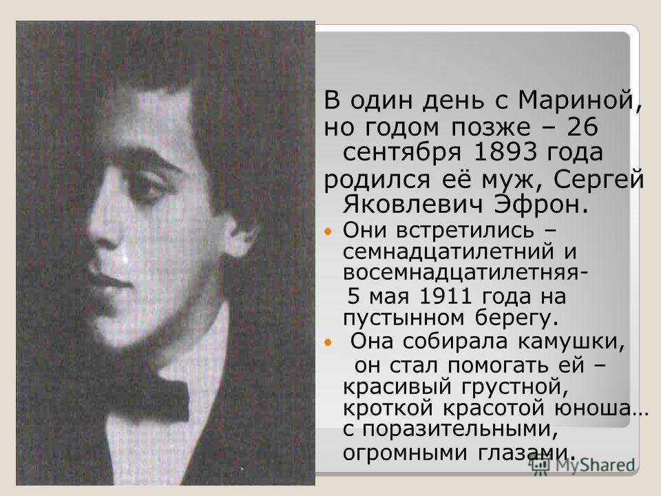 В один день с Мариной, но годом позже – 26 сентября 1893 года родился её муж, Сергей Яковлевич Эфрон. Они встретились – семнадцатилетний и восемнадцатилетняя- 5 мая 1911 года на пустынном берегу. Она собирала камушки, он стал помогать ей – красивый г